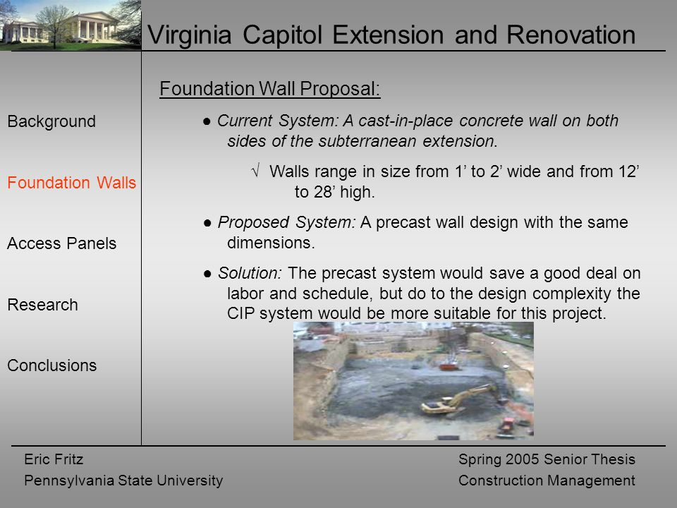 Eric Fritz Pennsylvania State University Spring 2005 Senior Thesis Construction Management Virginia Capitol Extension and Renovation Background Foundation Walls Access Panels Research Conclusions Foundation Wall Proposal: ● Current System: A cast-in-place concrete wall on both sides of the subterranean extension.