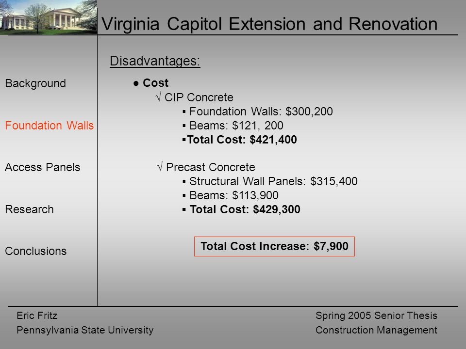 Eric Fritz Pennsylvania State University Spring 2005 Senior Thesis Construction Management Virginia Capitol Extension and Renovation Background Foundation Walls Access Panels Research Conclusions Disadvantages: ● Cost √ CIP Concrete ▪ Foundation Walls: $300,200 ▪ Beams: $121, 200 ▪Total Cost: $421,400 √ Precast Concrete ▪ Structural Wall Panels: $315,400 ▪ Beams: $113,900 ▪ Total Cost: $429,300 Total Cost Increase: $7,900