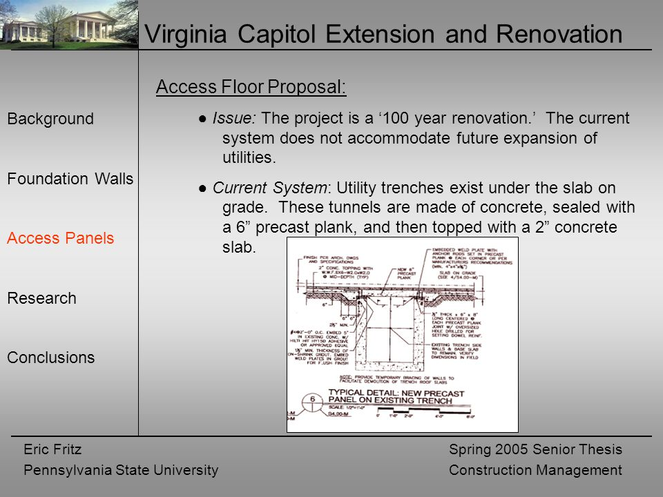 Eric Fritz Pennsylvania State University Spring 2005 Senior Thesis Construction Management Virginia Capitol Extension and Renovation Background Foundation Walls Access Panels Research Conclusions Access Floor Proposal: ● Issue: The project is a '100 year renovation.' The current system does not accommodate future expansion of utilities.
