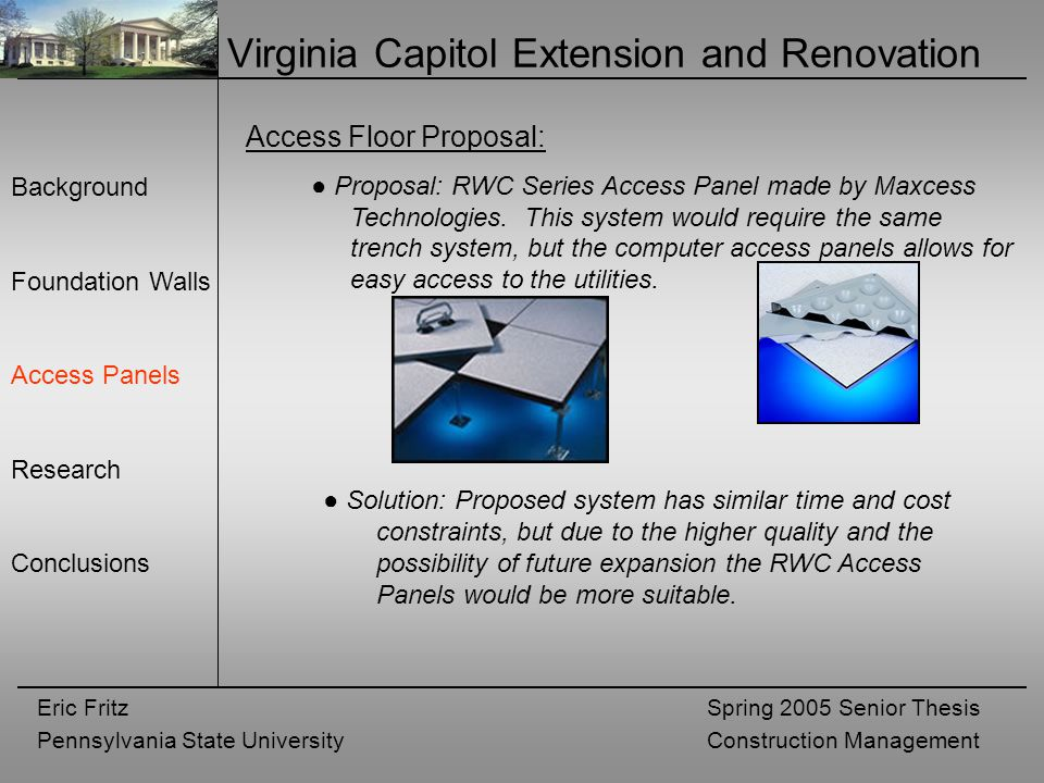 Eric Fritz Pennsylvania State University Spring 2005 Senior Thesis Construction Management Virginia Capitol Extension and Renovation Background Foundation Walls Access Panels Research Conclusions Access Floor Proposal: ● Proposal: RWC Series Access Panel made by Maxcess Technologies.