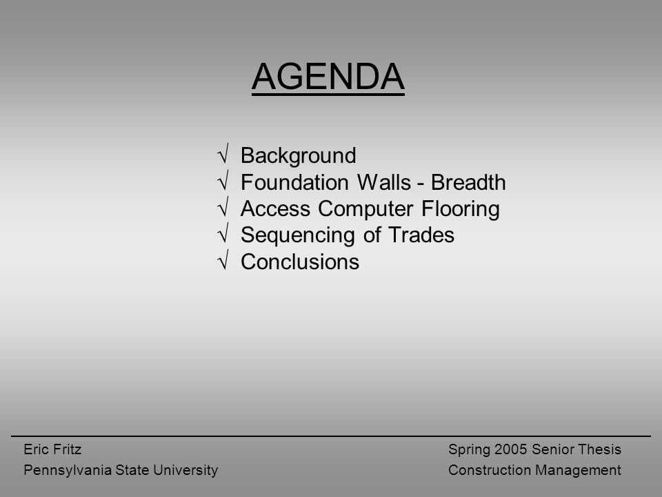 Eric Fritz Pennsylvania State University Spring 2005 Senior Thesis Construction Management √ Background √ Foundation Walls - Breadth √ Access Computer Flooring √ Sequencing of Trades √ Conclusions AGENDA