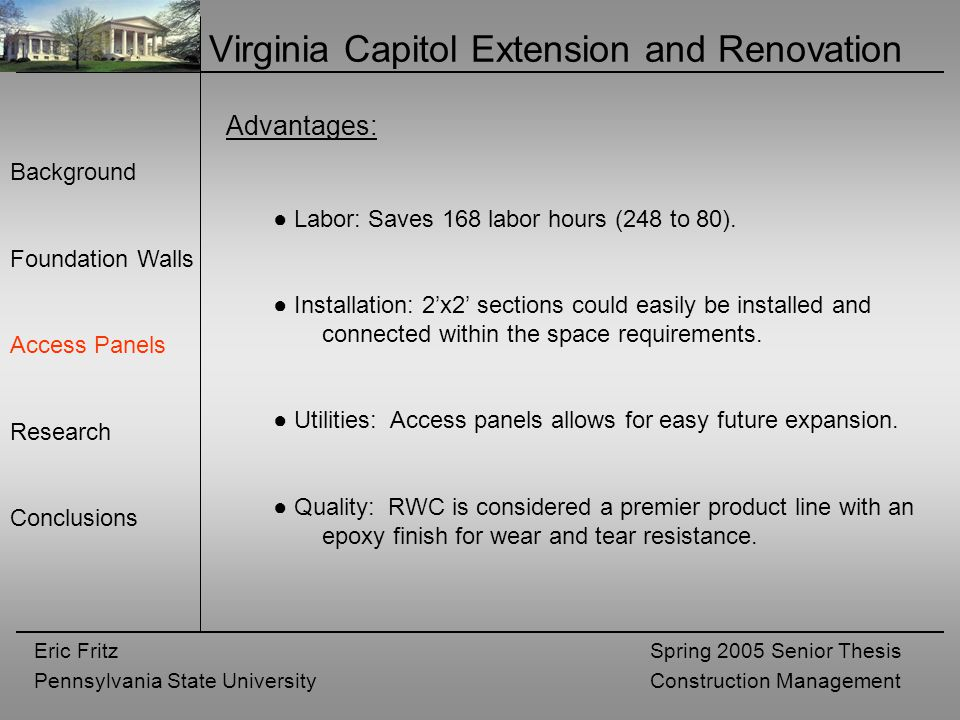 Eric Fritz Pennsylvania State University Spring 2005 Senior Thesis Construction Management Virginia Capitol Extension and Renovation Background Foundation Walls Access Panels Research Conclusions Advantages: ● Labor: Saves 168 labor hours (248 to 80).