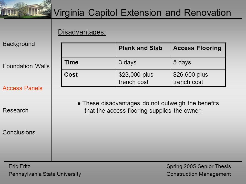 Eric Fritz Pennsylvania State University Spring 2005 Senior Thesis Construction Management Virginia Capitol Extension and Renovation Background Foundation Walls Access Panels Research Conclusions Disadvantages: Plank and SlabAccess Flooring Time3 days5 days Cost$23,000 plus trench cost $26,600 plus trench cost ● These disadvantages do not outweigh the benefits that the access flooring supplies the owner.