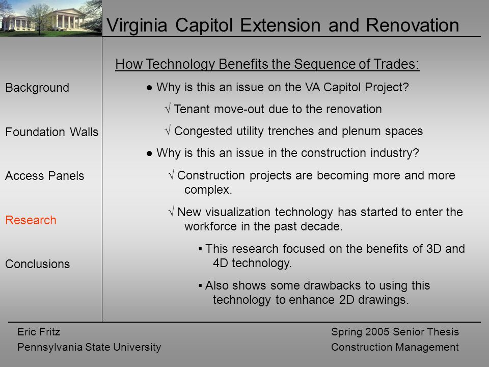 Eric Fritz Pennsylvania State University Spring 2005 Senior Thesis Construction Management Virginia Capitol Extension and Renovation Background Foundation Walls Access Panels Research Conclusions How Technology Benefits the Sequence of Trades: ● Why is this an issue on the VA Capitol Project.