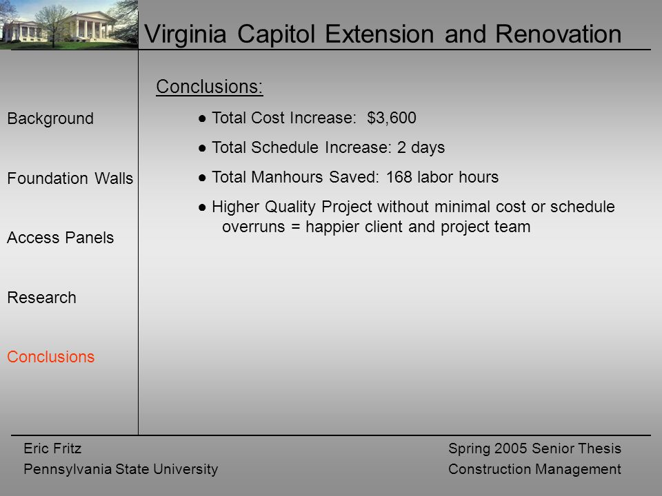 Eric Fritz Pennsylvania State University Spring 2005 Senior Thesis Construction Management Virginia Capitol Extension and Renovation Background Foundation Walls Access Panels Research Conclusions Conclusions: ● Total Cost Increase: $3,600 ● Total Schedule Increase: 2 days ● Total Manhours Saved: 168 labor hours ● Higher Quality Project without minimal cost or schedule overruns = happier client and project team