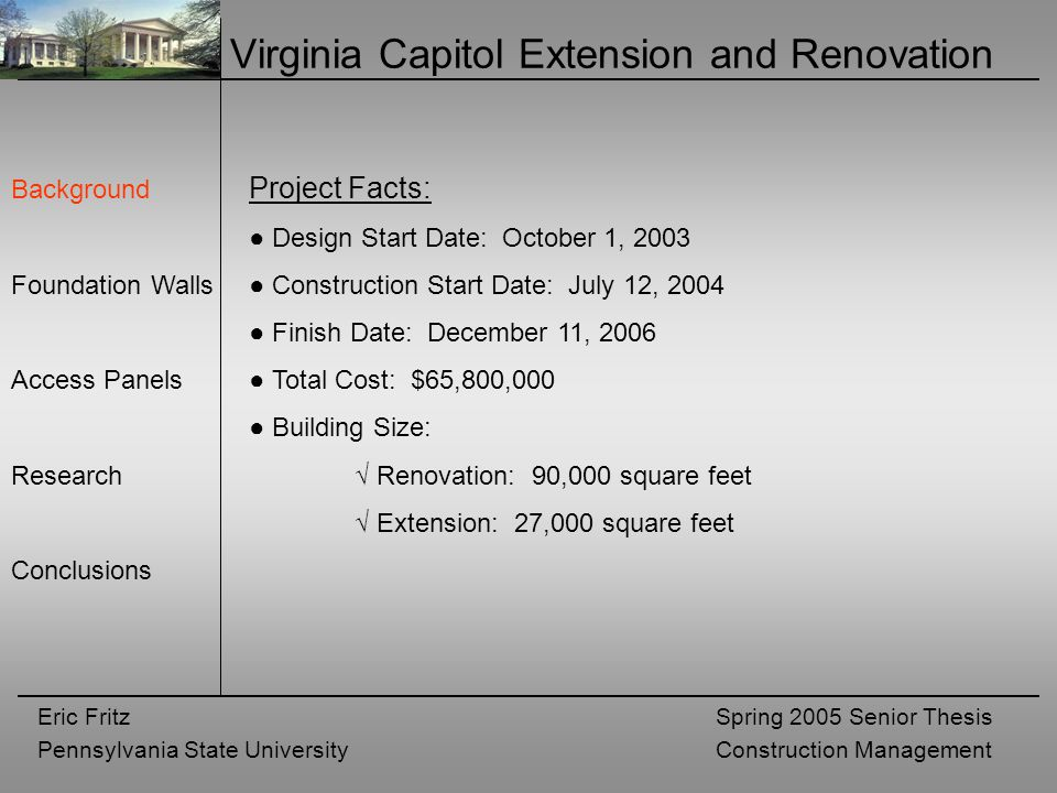 Eric Fritz Pennsylvania State University Spring 2005 Senior Thesis Construction Management Virginia Capitol Extension and Renovation Background Foundation Walls Access Panels Research Conclusions Project Facts: ● Design Start Date: October 1, 2003 ● Construction Start Date: July 12, 2004 ● Finish Date: December 11, 2006 ● Total Cost: $65,800,000 ● Building Size: √ Renovation: 90,000 square feet √ Extension: 27,000 square feet
