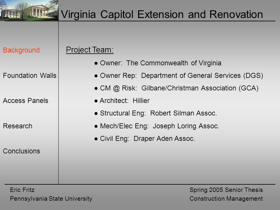 Eric Fritz Pennsylvania State University Spring 2005 Senior Thesis Construction Management Virginia Capitol Extension and Renovation Background Foundation Walls Access Panels Research Conclusions Project Team: ● Owner: The Commonwealth of Virginia ● Owner Rep: Department of General Services (DGS) ● CM @ Risk: Gilbane/Christman Association (GCA) ● Architect: Hillier ● Structural Eng: Robert Silman Assoc.