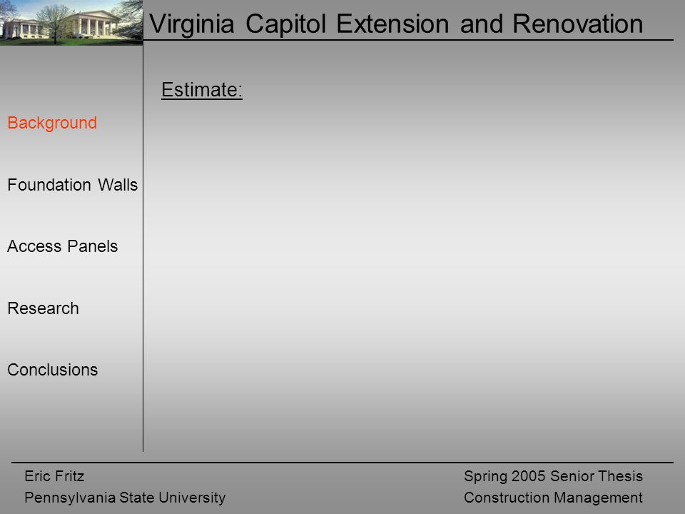 Eric Fritz Pennsylvania State University Spring 2005 Senior Thesis Construction Management Virginia Capitol Extension and Renovation Background Foundation Walls Access Panels Research Conclusions Estimate: