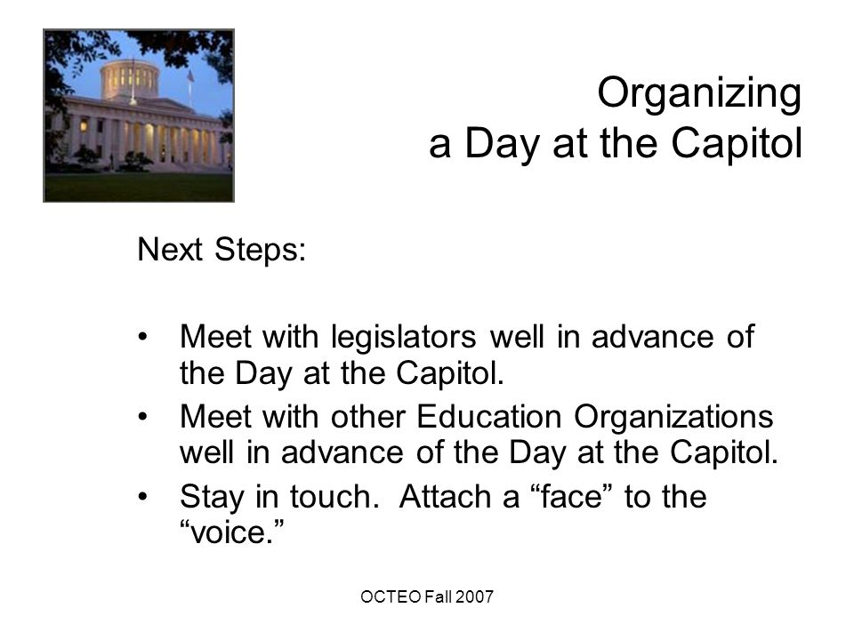 OCTEO Fall 2007 Organizing a Day at the Capitol Next Steps: Meet with legislators well in advance of the Day at the Capitol.