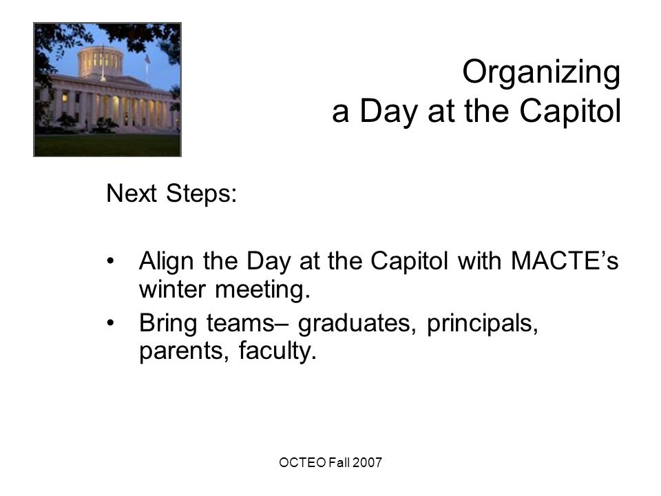OCTEO Fall 2007 Organizing a Day at the Capitol Next Steps: Align the Day at the Capitol with MACTE's winter meeting.