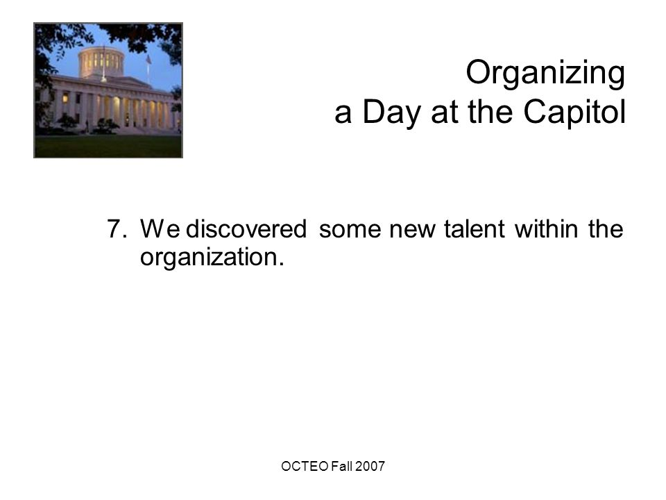OCTEO Fall 2007 Organizing a Day at the Capitol 7.We discovered some new talent within the organization.