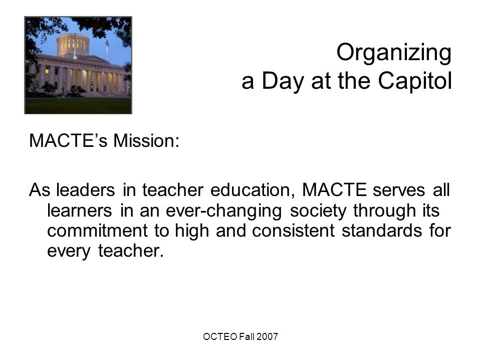 OCTEO Fall 2007 Organizing a Day at the Capitol Acknowledgements: AACTE's Day on the Hill provided the model for MACTE's Day at the Capitol.