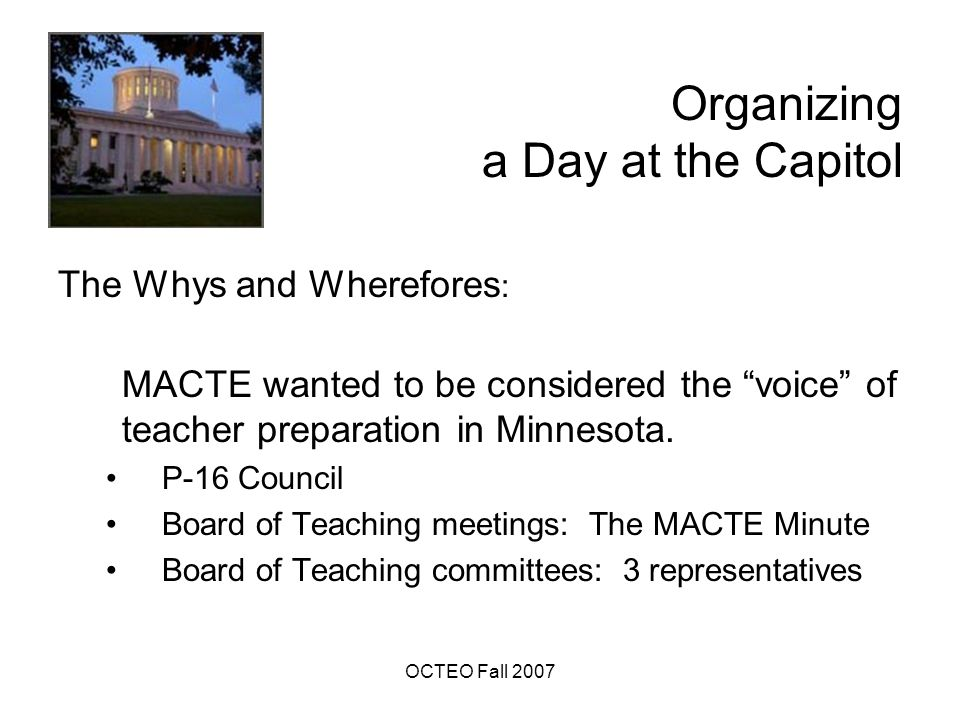 OCTEO Fall 2007 Organizing a Day at the Capitol Acknowledgements: Many of the preparation components derived from sessions at AACTE's Annual Meeting Larry Johnson's session about working with legislators Key Messages session by Steve Allen