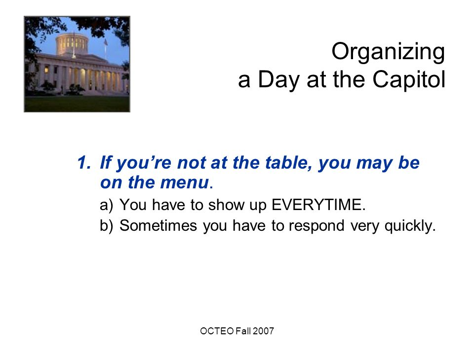 OCTEO Fall 2007 Organizing a Day at the Capitol c)You need to speak with one voice- consistent messages.