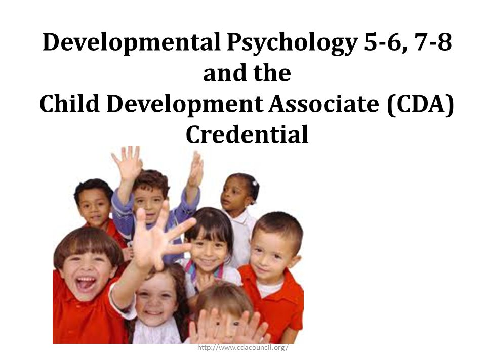 Developmental Psychology 5-6, 7-8 and the Child Development Associate (CDA) Credential http://www.cdacouncil.org/