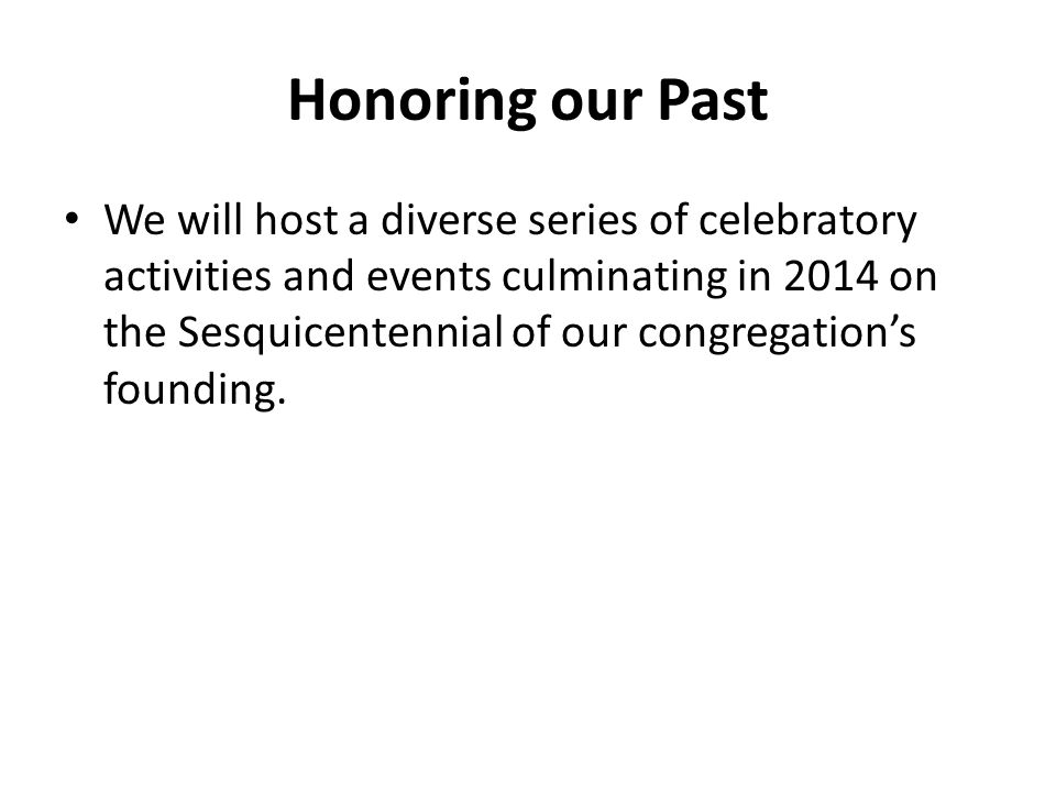 Honoring our Past We will host a diverse series of celebratory activities and events culminating in 2014 on the Sesquicentennial of our congregation's founding.