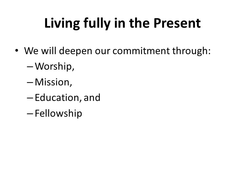 Living fully in the Present We will deepen our commitment through: – Worship, – Mission, – Education, and – Fellowship