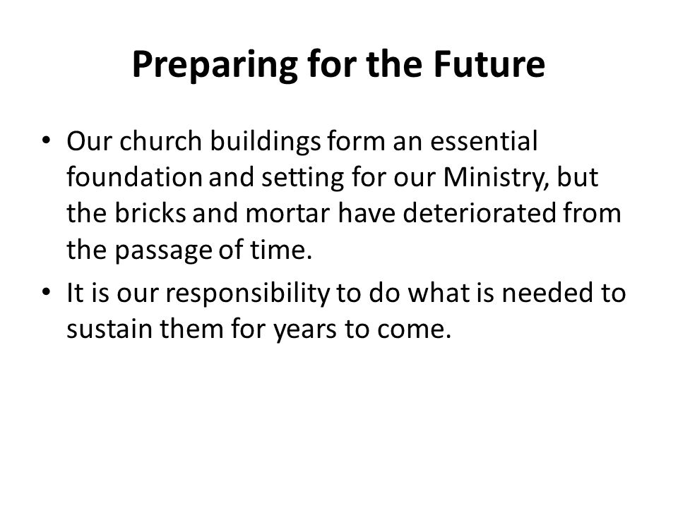 Preparing for the Future Our church buildings form an essential foundation and setting for our Ministry, but the bricks and mortar have deteriorated f
