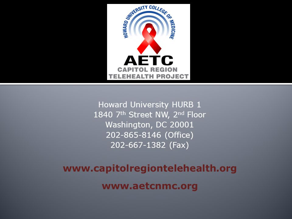 Howard University HURB 1 1840 7 th Street NW, 2 nd Floor Washington, DC 20001 202-865-8146 (Office) 202-667-1382 (Fax) www.capitolregiontelehealth.org www.aetcnmc.org
