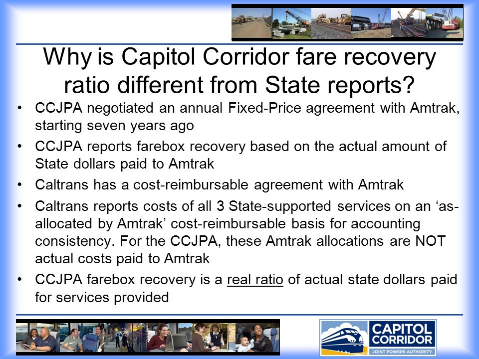 Capitol Corridor cost recovery from fares Caltrans reported FY 2001 40.4% FY 2002 37.2% FY 2003 35.2% FY 2004 37.2% FY 2005 38.9% FY 2006 38.6% FY 2007* 40.7% Actual paid by CCJPA FY 2001 39.5% FY 2002 35.3% FY 2003 38.3% FY 2004 38.6% FY 2005 43.1% FY 2006 46.0% FY 2007* 44.7% This comparison is not a criticism of Caltrans reporting, but it is intended to inform the CTC of the variance, and why the difference between the two reported statistics.