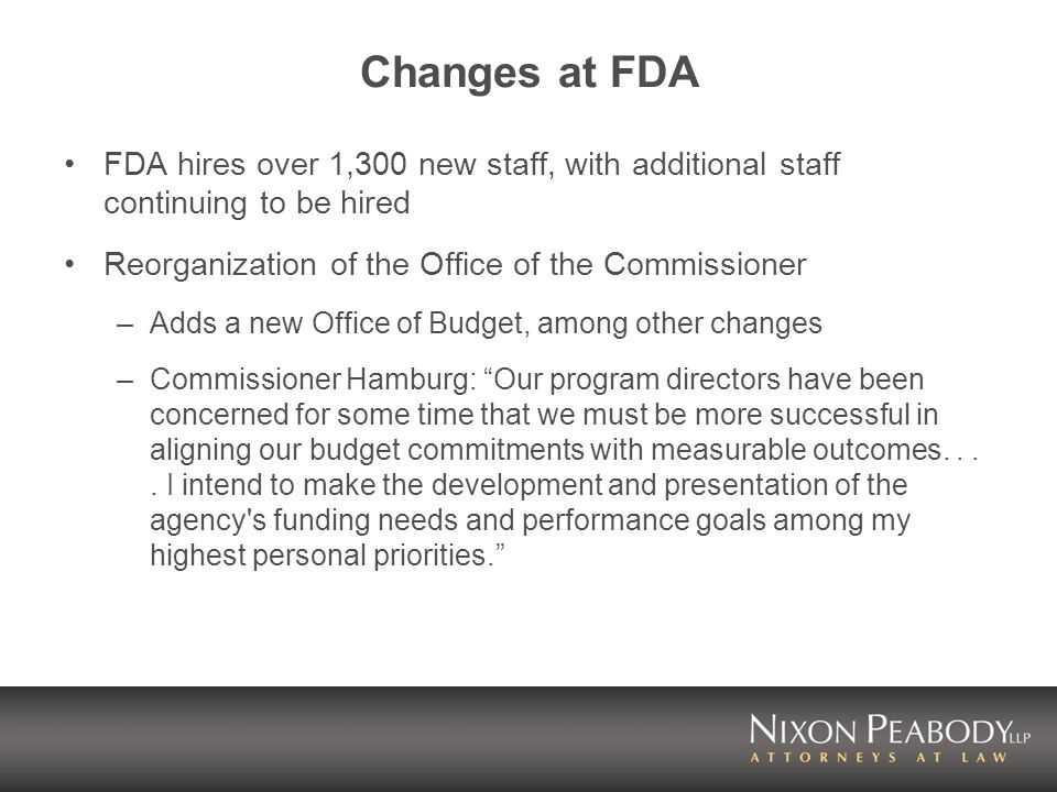 Changes at FDA FDA hires over 1,300 new staff, with additional staff continuing to be hired Reorganization of the Office of the Commissioner –Adds a new Office of Budget, among other changes –Commissioner Hamburg: Our program directors have been concerned for some time that we must be more successful in aligning our budget commitments with measurable outcomes....