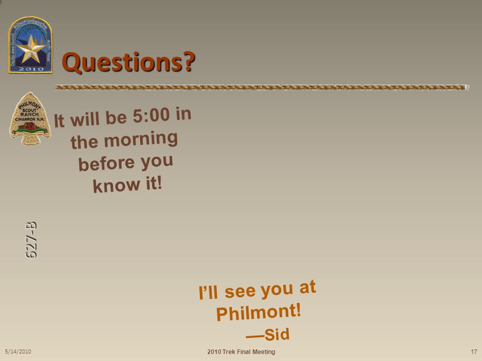 627-B Questions? 2010 Trek Final Meeting 5/14/2010 17 Philmont! Here we come! It will be 5:00 in the morning before you know it! I'll see you at Philm