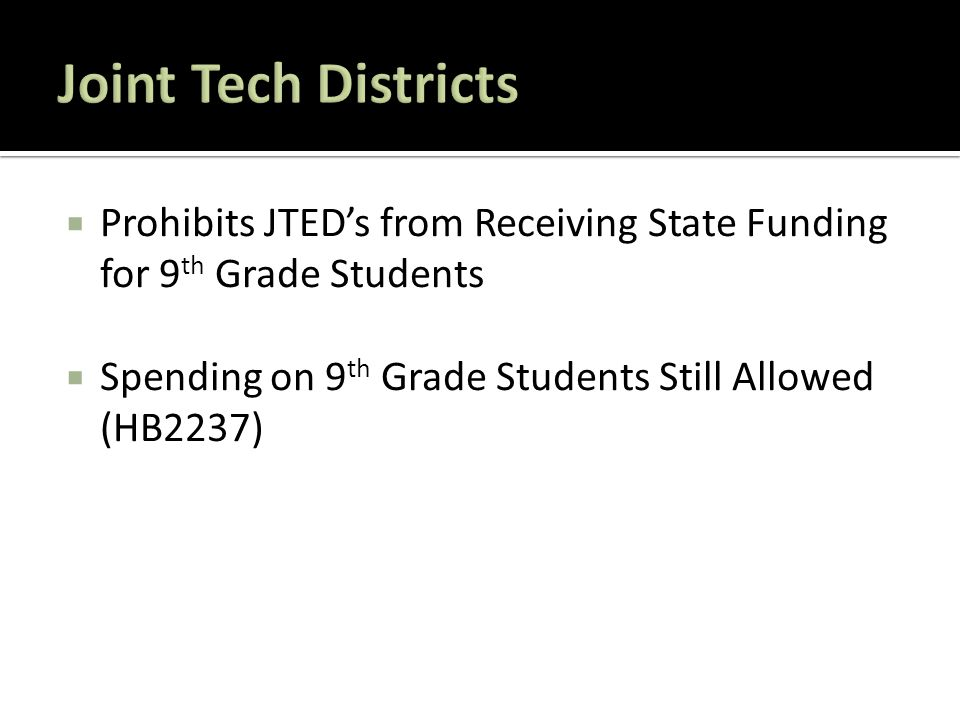  Prohibits JTED's from Receiving State Funding for 9 th Grade Students  Spending on 9 th Grade Students Still Allowed (HB2237)
