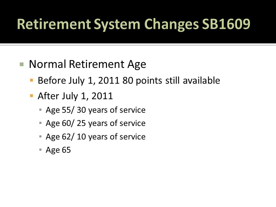  Normal Retirement Age  Before July 1, 2011 80 points still available  After July 1, 2011 ▪ Age 55/ 30 years of service ▪ Age 60/ 25 years of service ▪ Age 62/ 10 years of service ▪ Age 65