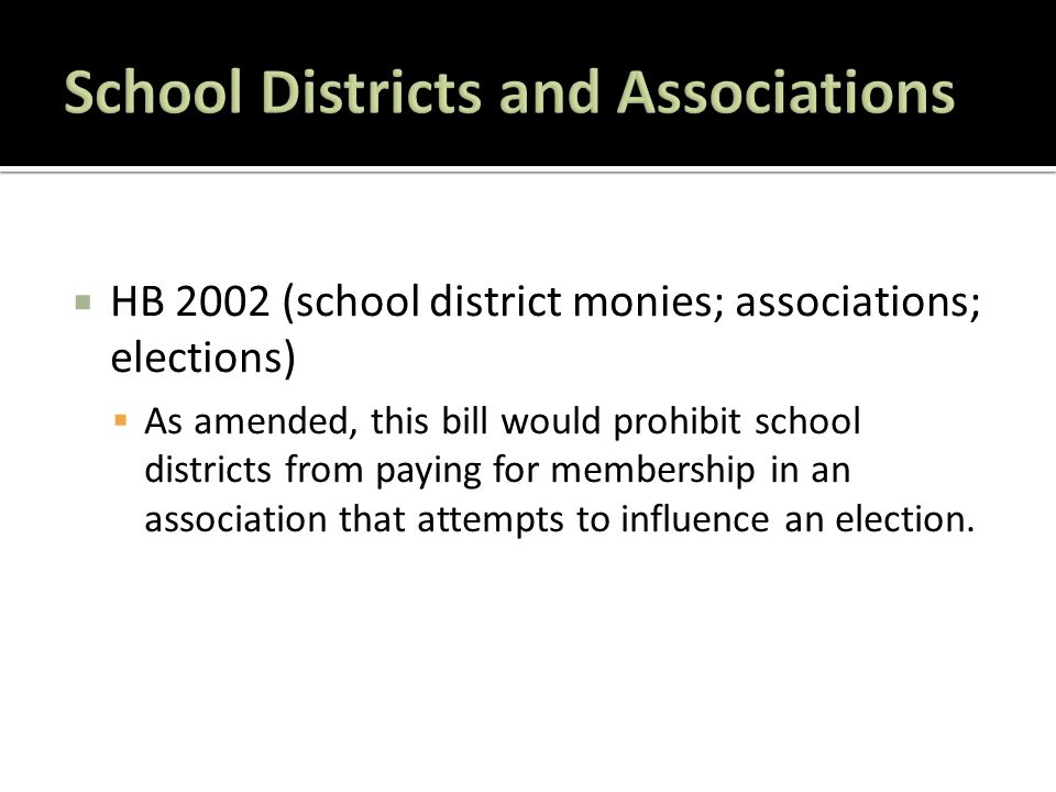  HB 2002 (school district monies; associations; elections)  As amended, this bill would prohibit school districts from paying for membership in an association that attempts to influence an election.