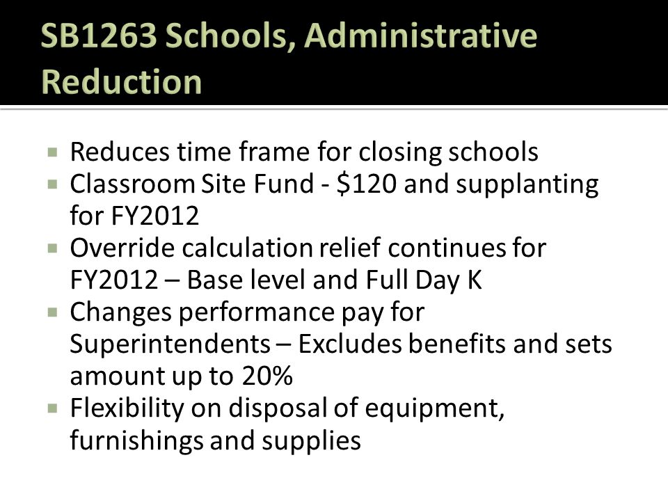 Reduces time frame for closing schools  Classroom Site Fund - $120 and supplanting for FY2012  Override calculation relief continues for FY2012 – Base level and Full Day K  Changes performance pay for Superintendents – Excludes benefits and sets amount up to 20%  Flexibility on disposal of equipment, furnishings and supplies