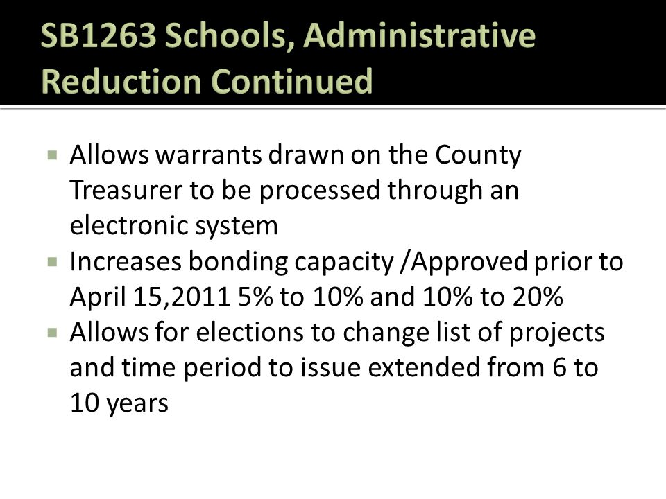 Allows warrants drawn on the County Treasurer to be processed through an electronic system  Increases bonding capacity /Approved prior to April 15,2011 5% to 10% and 10% to 20%  Allows for elections to change list of projects and time period to issue extended from 6 to 10 years