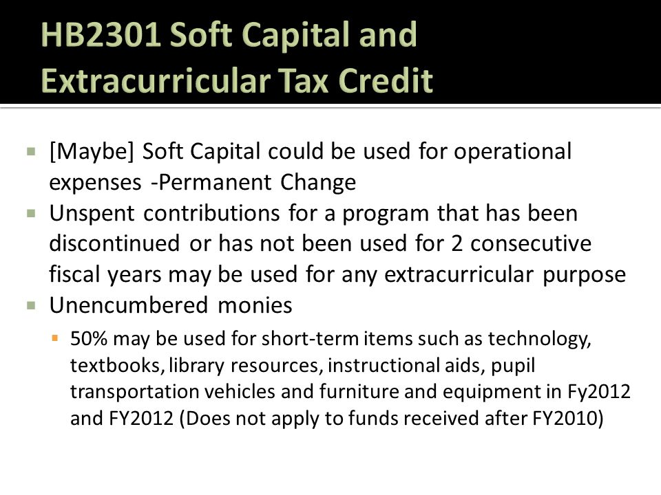  [Maybe] Soft Capital could be used for operational expenses -Permanent Change  Unspent contributions for a program that has been discontinued or has not been used for 2 consecutive fiscal years may be used for any extracurricular purpose  Unencumbered monies  50% may be used for short-term items such as technology, textbooks, library resources, instructional aids, pupil transportation vehicles and furniture and equipment in Fy2012 and FY2012 (Does not apply to funds received after FY2010)
