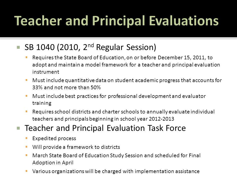  SB 1040 (2010, 2 nd Regular Session)  Requires the State Board of Education, on or before December 15, 2011, to adopt and maintain a model framework for a teacher and principal evaluation instrument  Must include quantitative data on student academic progress that accounts for 33% and not more than 50%  Must include best practices for professional development and evaluator training  Requires school districts and charter schools to annually evaluate individual teachers and principals beginning in school year 2012-2013  Teacher and Principal Evaluation Task Force  Expedited process  Will provide a framework to districts  March State Board of Education Study Session and scheduled for Final Adoption in April  Various organizations will be charged with implementation assistance