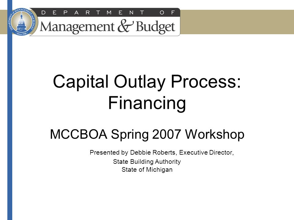 Capital Outlay Process: Financing MCCBOA Spring 2007 Workshop Presented by Debbie Roberts, Executive Director, State Building Authority State of Michigan