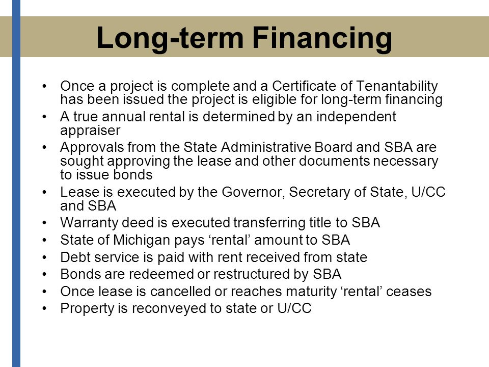 Long-term Financing Once a project is complete and a Certificate of Tenantability has been issued the project is eligible for long-term financing A true annual rental is determined by an independent appraiser Approvals from the State Administrative Board and SBA are sought approving the lease and other documents necessary to issue bonds Lease is executed by the Governor, Secretary of State, U/CC and SBA Warranty deed is executed transferring title to SBA State of Michigan pays 'rental' amount to SBA Debt service is paid with rent received from state Bonds are redeemed or restructured by SBA Once lease is cancelled or reaches maturity 'rental' ceases Property is reconveyed to state or U/CC