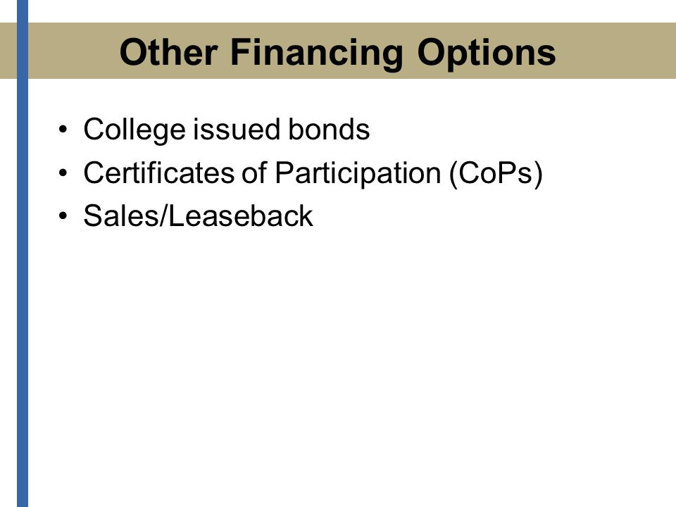 Other Financing Options College issued bonds Certificates of Participation (CoPs) Sales/Leaseback