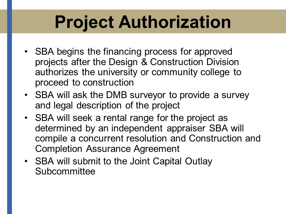 SBA begins the financing process for approved projects after the Design & Construction Division authorizes the university or community college to proceed to construction SBA will ask the DMB surveyor to provide a survey and legal description of the project SBA will seek a rental range for the project as determined by an independent appraiser SBA will compile a concurrent resolution and Construction and Completion Assurance Agreement SBA will submit to the Joint Capital Outlay Subcommittee