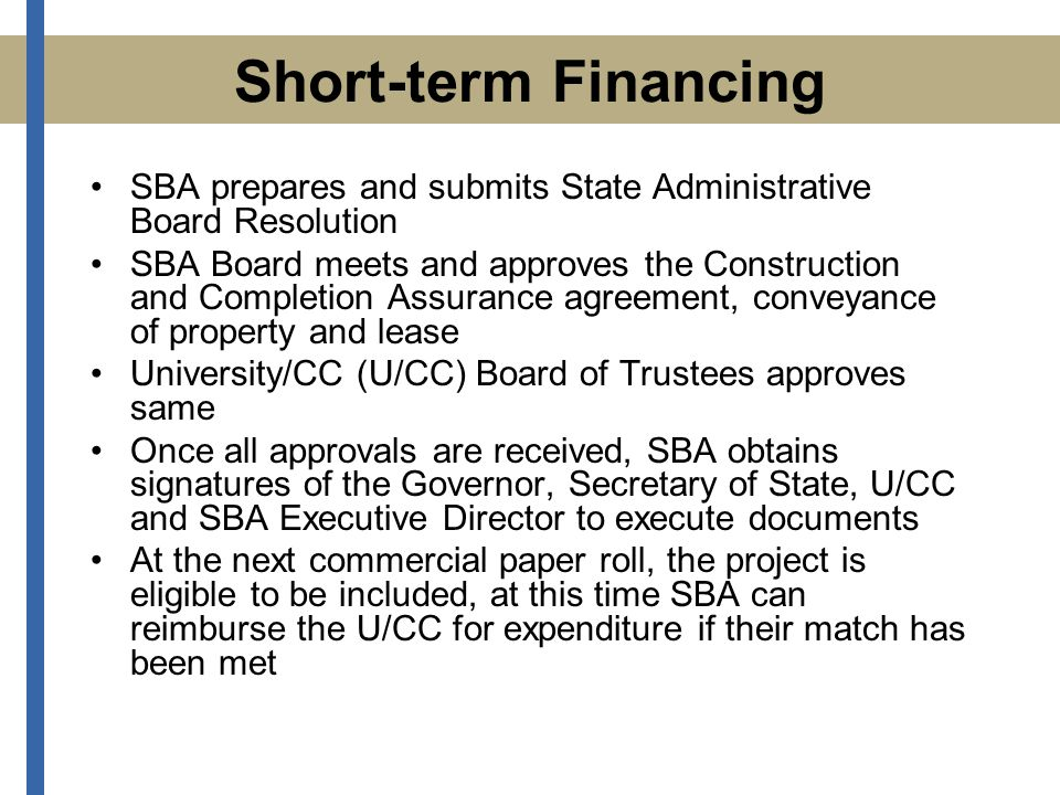 Short-term Financing SBA prepares and submits State Administrative Board Resolution SBA Board meets and approves the Construction and Completion Assurance agreement, conveyance of property and lease University/CC (U/CC) Board of Trustees approves same Once all approvals are received, SBA obtains signatures of the Governor, Secretary of State, U/CC and SBA Executive Director to execute documents At the next commercial paper roll, the project is eligible to be included, at this time SBA can reimburse the U/CC for expenditure if their match has been met