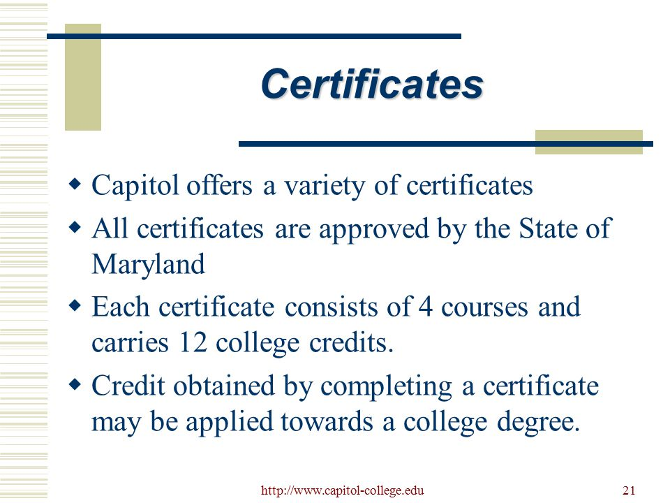 http://www.capitol-college.edu21 Certificates  Capitol offers a variety of certificates  All certificates are approved by the State of Maryland  Each certificate consists of 4 courses and carries 12 college credits.