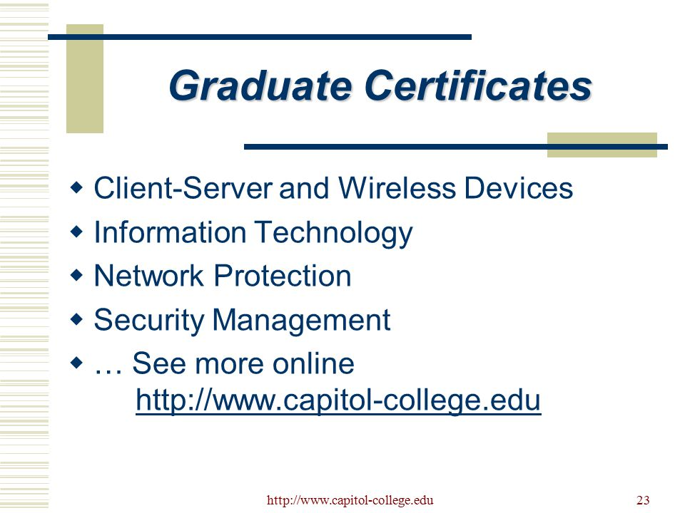 23 Graduate Certificates  Client-Server and Wireless Devices  Information Technology  Network Protection  Security Management  … See more online http://www.capitol-college.eduhttp://www.capitol-college.edu