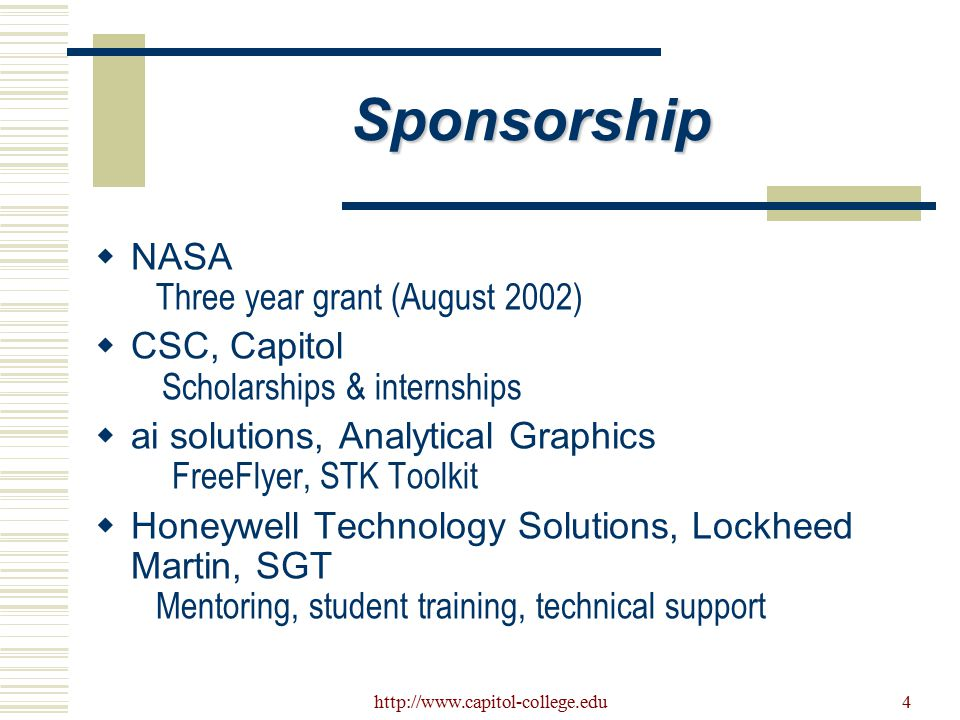 http://www.capitol-college.edu4 Sponsorship  NASA Three year grant (August 2002)  CSC, Capitol Scholarships & internships  ai solutions, Analytical Graphics FreeFlyer, STK Toolkit  Honeywell Technology Solutions, Lockheed Martin, SGT Mentoring, student training, technical support