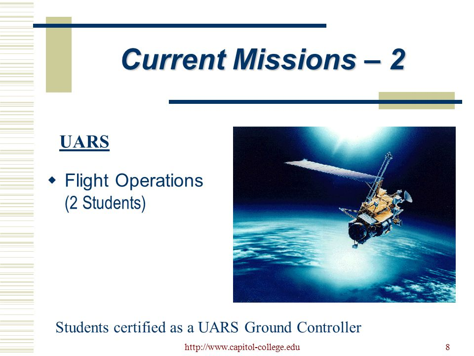 http://www.capitol-college.edu8 Current Missions – 2  Flight Operations (2 Students) UARS Students certified as a UARS Ground Controller