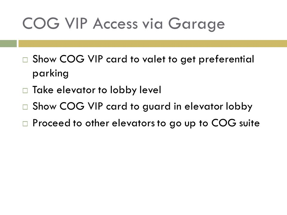 COG VIP Access via Garage  Show COG VIP card to valet to get preferential parking  Take elevator to lobby level  Show COG VIP card to guard in elevator lobby  Proceed to other elevators to go up to COG suite