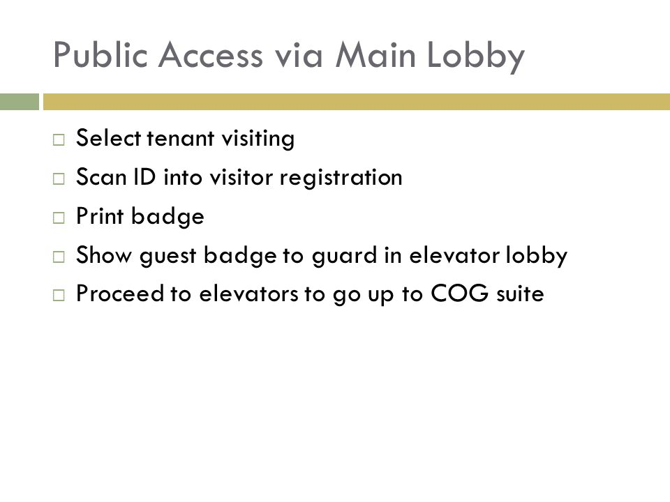 Public Access via Main Lobby  Select tenant visiting  Scan ID into visitor registration  Print badge  Show guest badge to guard in elevator lobby  Proceed to elevators to go up to COG suite