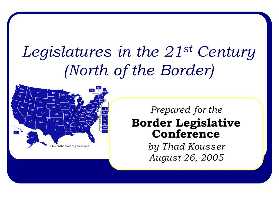 Legislatures in the 21 st Century (North of the Border) Prepared for the Border Legislative Conference by Thad Kousser August 26, 2005