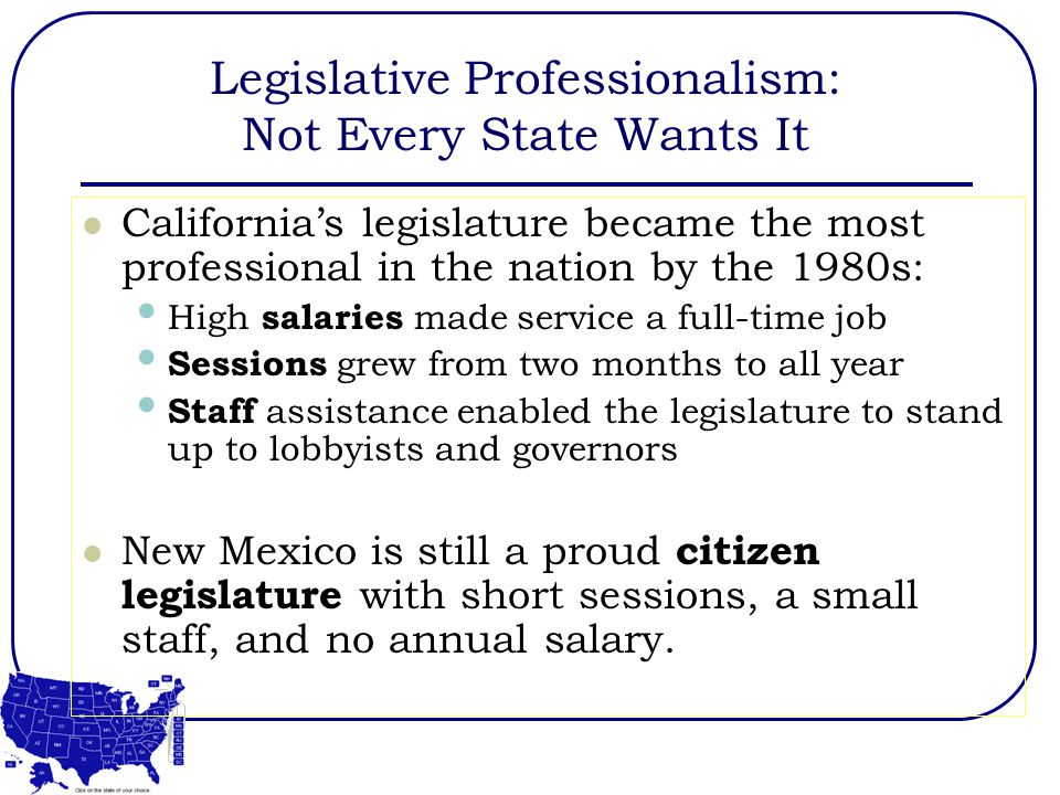 Legislative Professionalism: Not Every State Wants It California's legislature became the most professional in the nation by the 1980s: High salaries made service a full-time job Sessions grew from two months to all year Staff assistance enabled the legislature to stand up to lobbyists and governors New Mexico is still a proud citizen legislature with short sessions, a small staff, and no annual salary.