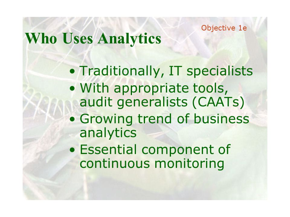 Slide 21 Joint meeting of the RDU IIA and ISACA chapters November 11, 2008, Capitol Club, Raleigh, NC Who Uses Analytics Traditionally, IT specialists With appropriate tools, audit generalists (CAATs) Growing trend of business analytics Essential component of continuous monitoring Objective 1e
