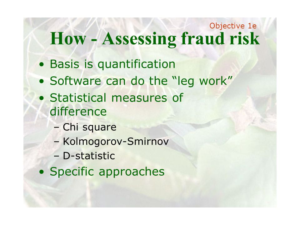 Slide 23 Joint meeting of the RDU IIA and ISACA chapters November 11, 2008, Capitol Club, Raleigh, NC How - Assessing fraud risk Basis is quantification Software can do the leg work Statistical measures of difference –C–Chi square –K–Kolmogorov-Smirnov –D–D-statistic Specific approaches Objective 1e