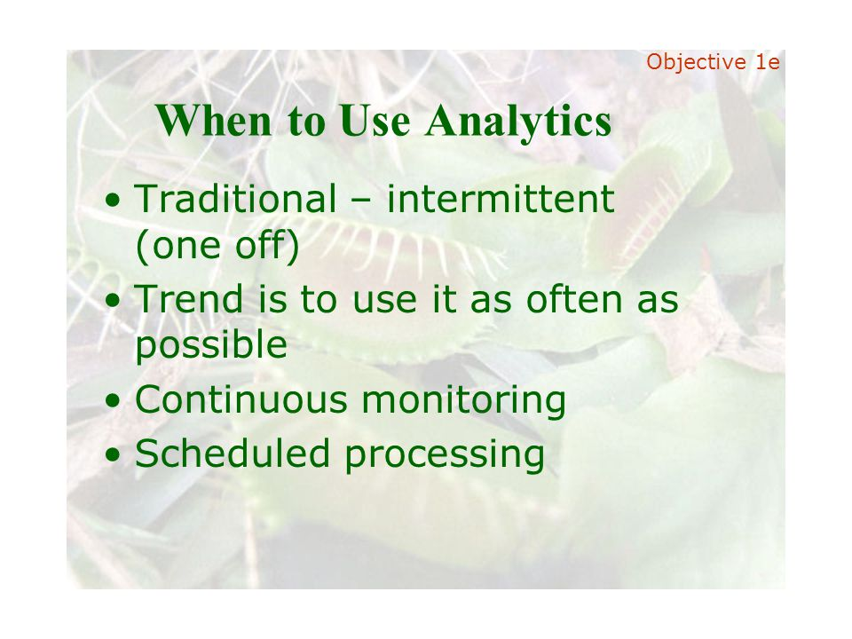 Slide 26 Joint meeting of the RDU IIA and ISACA chapters November 11, 2008, Capitol Club, Raleigh, NC When to Use Analytics Traditional – intermittent