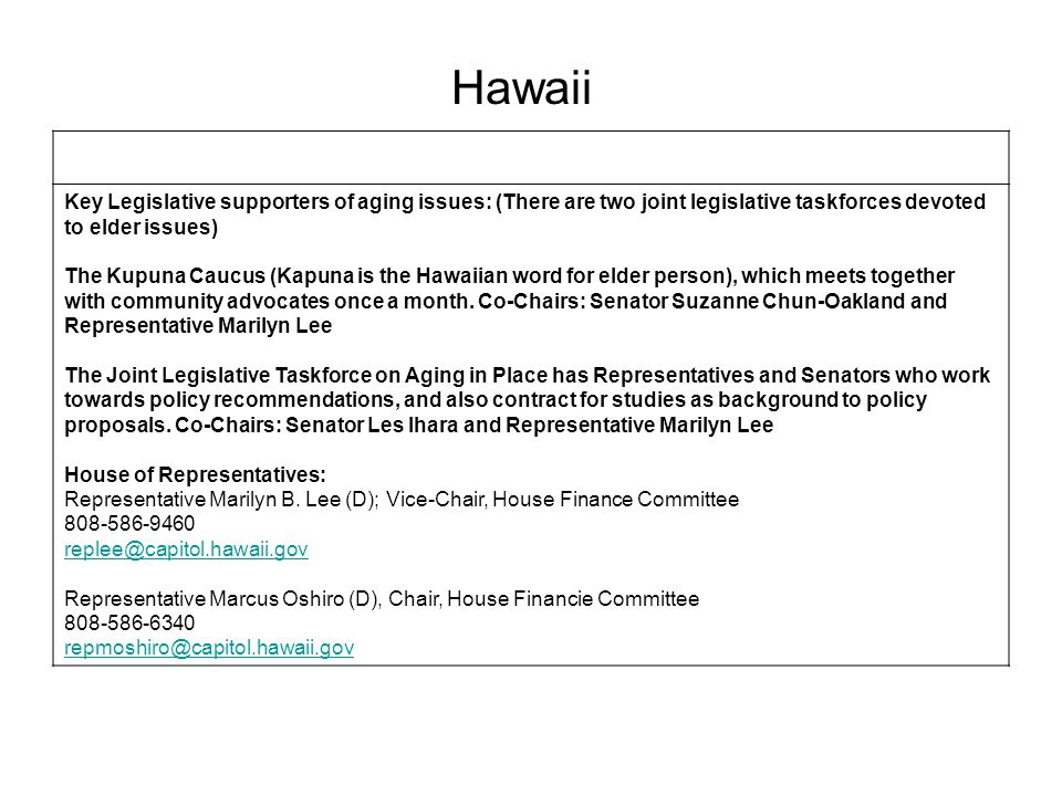 Key Legislative supporters of aging issues: (There are two joint legislative taskforces devoted to elder issues) The Kupuna Caucus (Kapuna is the Hawaiian word for elder person), which meets together with community advocates once a month.